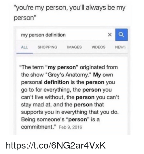 "personable: ""you're my person, you'll always be my  person""  my person definition  ALL SHOPPINGIMAGES VIDEOS NEWS  The term ""my person"" originated from  the show ""Grey's Anatomy."" My own  personal definition is the person you  go to for everything, the person you  can't live without, the person you can't  stay mad at, and the person that  supports you in everything that you do.  Being someone's ""person"" is a  commitment."" Feb 9, 2016 https://t.co/6NG2ar4VxK"