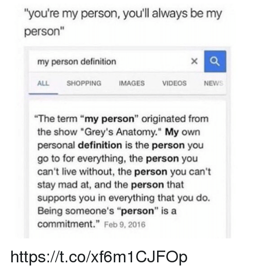 "Memes, Shopping, and Grey's Anatomy: ""you're my person, you'll always be my  person""  my person definition  ALL SHOPPING IMAGES VIDEOSNEWS  The term ""my person"" originated from  the show ""Grey's Anatomy."" My own  personal definition is the person you  go to for everything, the person you  can't live without, the person you can't  stay mad at, and the person that  supports you in everything that you do.  Being someone's ""person"" is a  commitment"" Feb 9, 2016 https://t.co/xf6m1CJFOp"