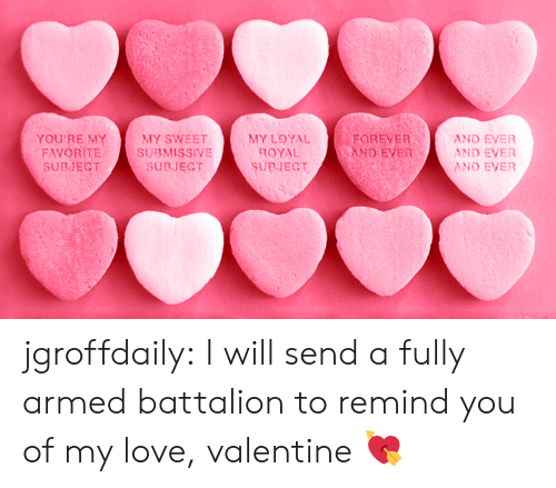 Love, Target, and Tumblr: YOU'RE MYMY SWEETMY LOYAL  FAVORITESUBMISSIVE  SUBJECT  ROYAL  SURJECT  FOREVER  AND EVER  AND EVER  AND EVER  AND EVER  SUBJECT jgroffdaily: I will send a fully armed battalion to remind you of my love, valentine 💘