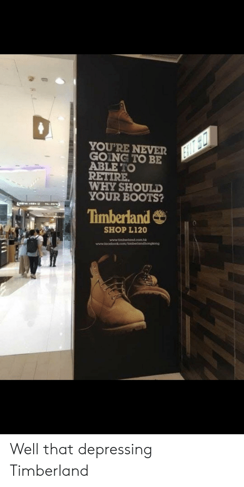 Timberland: YOU'RE NEVER  GOING TO BE  ABLE TO  RETIRE  WHY SHOULD  YOUR BOOTS?  Timberland  SHOP L120  www.timberland.com Well that depressing Timberland