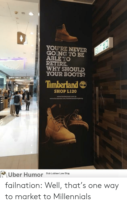 Timberland: YOU'RE NEVER  GOING TO BE  ABLE TO  RETIRE  WHY SHOULD  YOUR BOOTS?  Timberland  SHOP L120  hi  Uber Hu  Bob Loblaw Law Blog failnation:  Well, that's one way to market to Millennials
