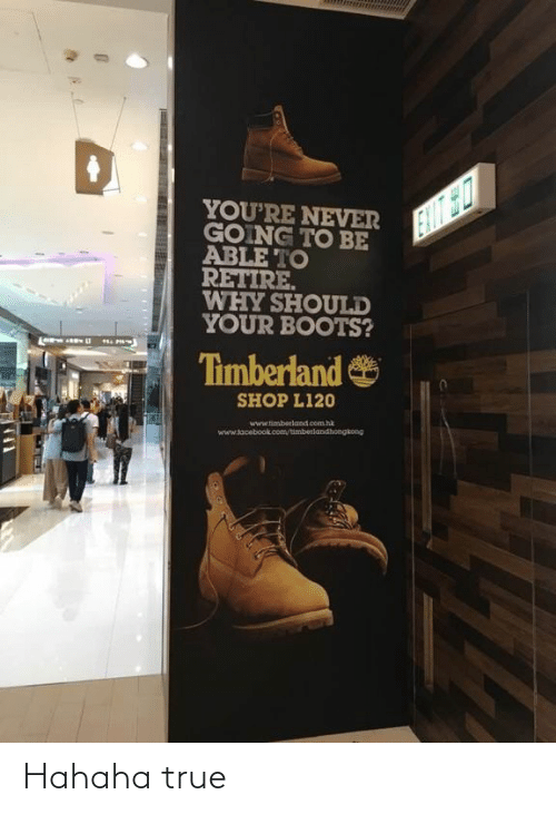 Timberland: YOU'RE NEVER  GOING TO BE  ABLE TO  RETIRE.  WHY SHOULD  YOUR BOOTS?  EIIT SO  Timberland  SHOP L120  www.timberland com hk  www.tacebook.com/timberlandhongkong Hahaha true
