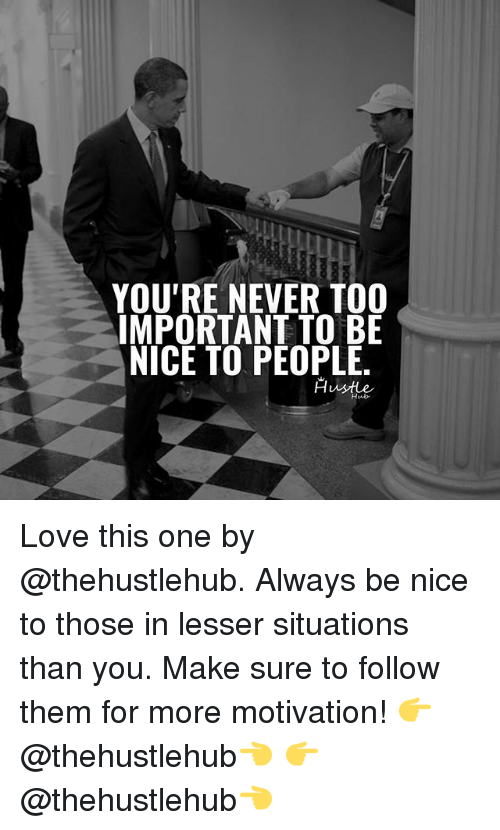 Love, Memes, and Never: YOU'RE NEVER TOO  IMPORTANT TO BE  NICE TO PEOPLE  Hustle  Hub- Love this one by @thehustlehub. Always be nice to those in lesser situations than you. Make sure to follow them for more motivation! 👉@thehustlehub👈 👉@thehustlehub👈