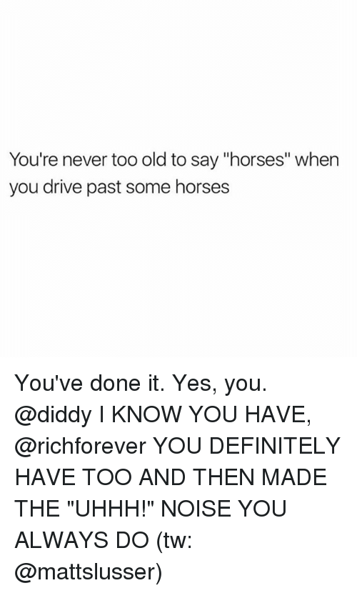 "Definitely, Horses, and Memes: You're never too old to say ""horses"" when  you drive past some horses You've done it. Yes, you. @diddy I KNOW YOU HAVE, @richforever YOU DEFINITELY HAVE TOO AND THEN MADE THE ""UHHH!"" NOISE YOU ALWAYS DO (tw: @mattslusser)"