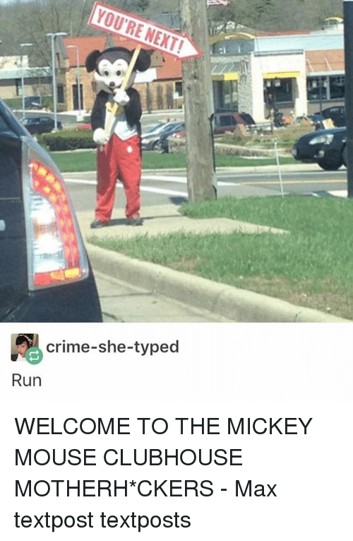 Crime, Memes, and Run: YOU'RE NEXT!  crime-she-typed  Run WELCOME TO THE MICKEY MOUSE CLUBHOUSE MOTHERH*CKERS - Max textpost textposts