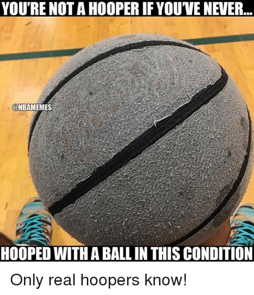 Nba, Never, and Real: YOU'RE NOT A HOOPER IF YOU'VE NEVER  @NBAMEMES  HOOPED WITH A BALL IN THIS CONDITION Only real hoopers know!