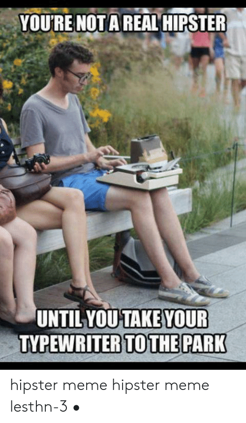 meme hipster: YOU'RE NOT A REAL HIPSTER  UNTIL YOUTAKE YOUR  TOTHE PARK  TVPEWRITER hipster meme hipster meme lesthn-3 •