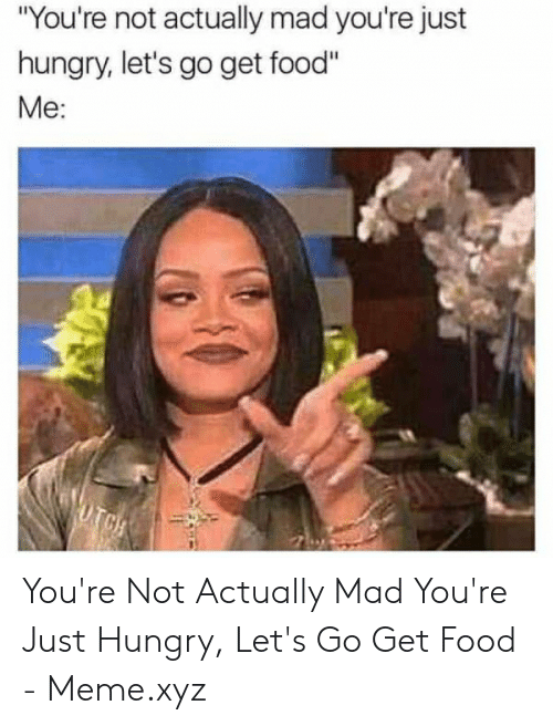 """Funny Hungry Memes: """"You're not actually mad you're just  hungry, let's go get food""""  Me:  UTCH You're Not Actually Mad You're Just Hungry, Let's Go Get Food - Meme.xyz"""
