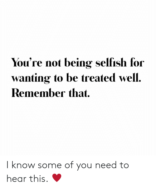 Not Being: You're not being selfish for  wanting to be treated well.  Remember that I know some of you need to hear this. ♥️