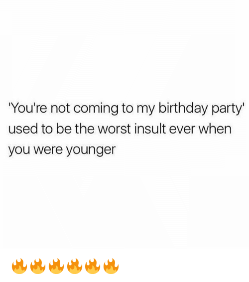 Insulter: You're not coming to my birthday party'  used to be the worst insult ever when  you were younger 🔥🔥🔥🔥🔥🔥