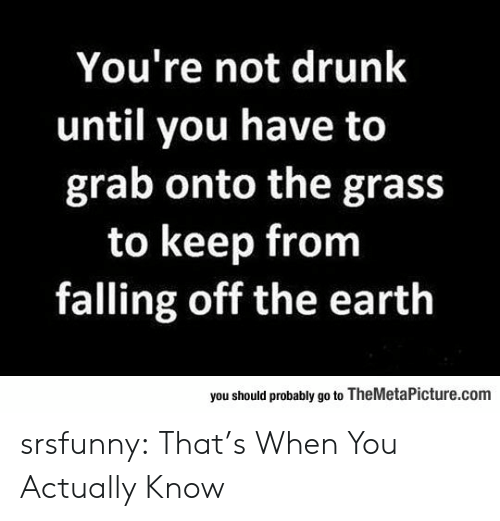 falling off: You're not drunk  until you have to  grab onto the gras:s  to keep from  falling off the eartlh  you should probably go to TheMetaPicture.com srsfunny:  That's When You Actually Know