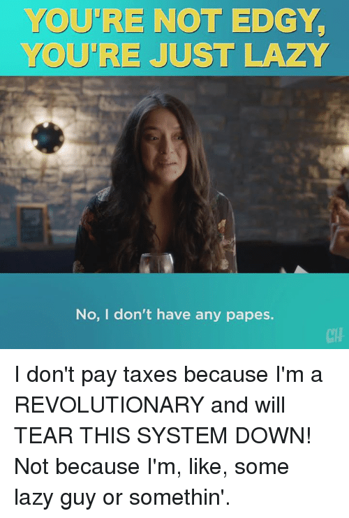 Lazy, Memes, and Taxes: YOU'RE NOT EDGY  YOU'RE JUST LAZY  No, I don't have any papes. I don't pay taxes because I'm a REVOLUTIONARY and will TEAR THIS SYSTEM DOWN! Not because I'm, like, some lazy guy or somethin'.