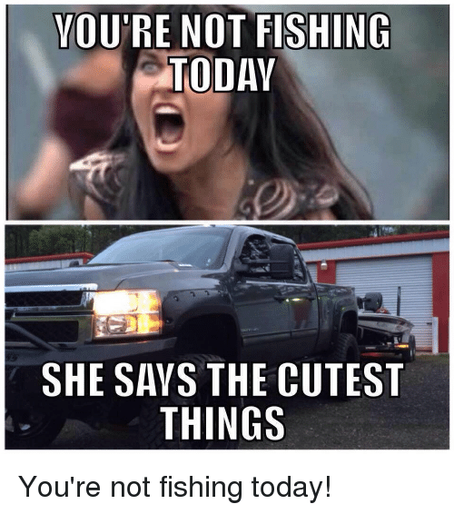 You 39 re not fishing today she says the cutest things you 39 re for How is fishing today