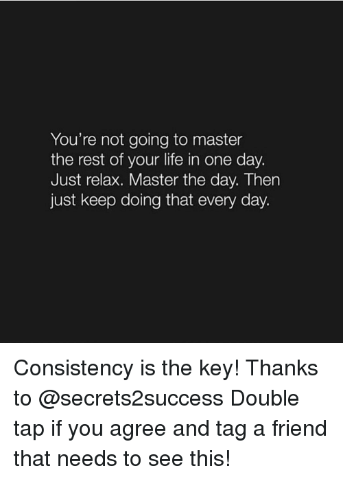 Just Relaxing: You're not going to master  the rest of your life in one day.  Just relax. Master the day. Then  just keep doing that every day. Consistency is the key! Thanks to @secrets2success Double tap if you agree and tag a friend that needs to see this!