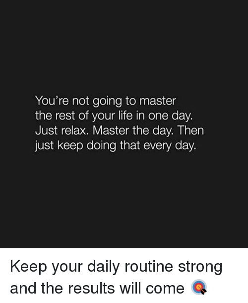 Just Relaxing: You're not going to master  the rest of your life in one day.  Just relax. Master the day. Then  just keep doing that every day. Keep your daily routine strong and the results will come 🎯