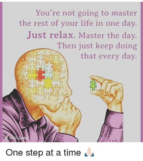 one step at a time: You're not going to master  the rest of your life in one day.  Just relax. Master the day.  Then just keep doing  that every day. One step at a time 🙏🏻