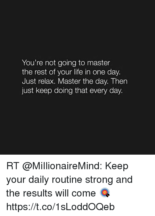 Life, Memes, and Strong: You're not going to master  the rest of your life in one day.  Just relax. Master the day. Then  just keep doing that every day. RT @MiIlionaireMind: Keep your daily routine strong and the results will come 🎯 https://t.co/1sLoddOQeb