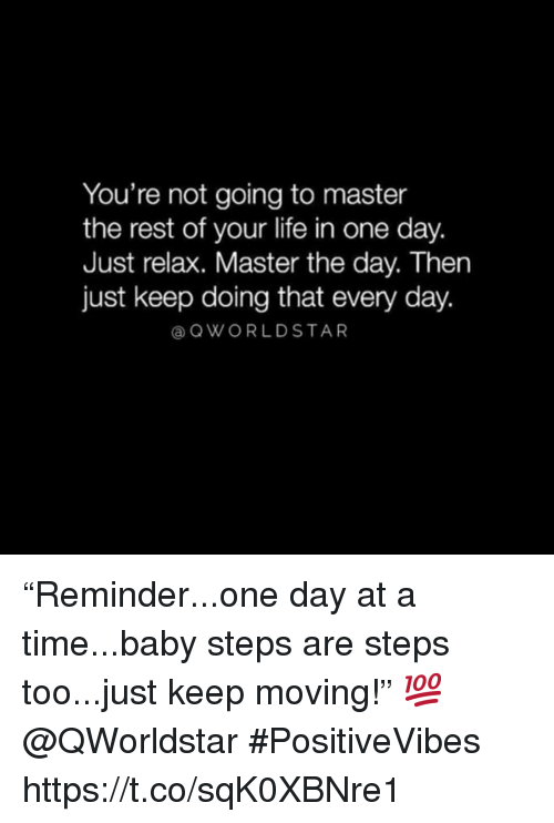 "just relax: You're not going to master  the rest of your life in one day.  Just relax. Master the day. Then  just keep doing that every day.  @ QWORLDSTAR ""Reminder...one day at a time...baby steps are steps too...just keep moving!"" 💯 @QWorldstar #PositiveVibes https://t.co/sqK0XBNre1"