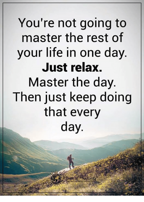 Just Relaxing: You're not going to  master the rest of  your life in one day.  Just relax.  Master the day.  Then just keep doing  that every  day