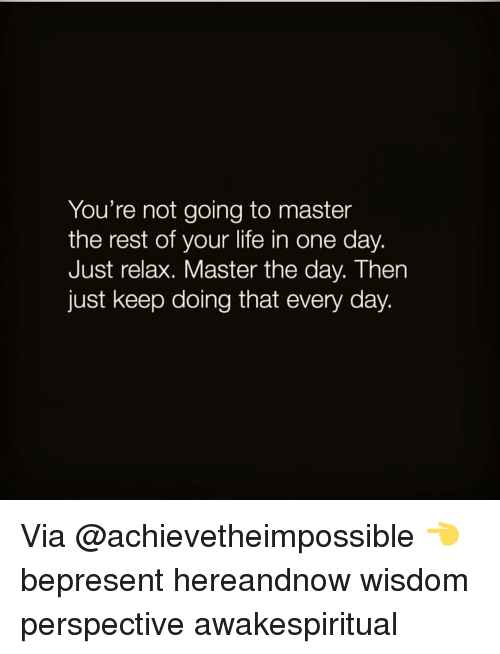 Just Relaxing: You're not going to master  the rest of your life in  one day.  Just relax. Master the day. Then  just keep doing that every day. Via @achievetheimpossible 👈 bepresent hereandnow wisdom perspective awakespiritual
