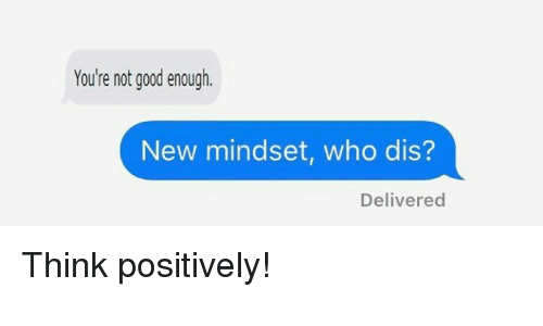 Who dis: You're not good enough.  New mindset, who dis?  Delivered <p>Think positively!</p>