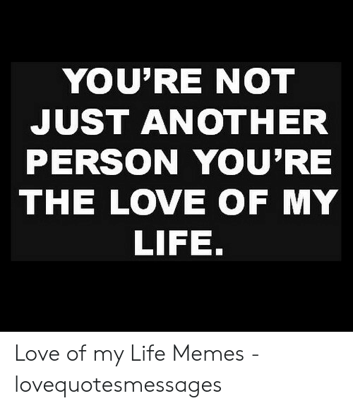 Lovequotesmessages: YOU'RE NOT  JUST ANOTHER  PERSON YOU'RE  THE LOVE OF MY  LIFE. Love of my Life Memes - lovequotesmessages
