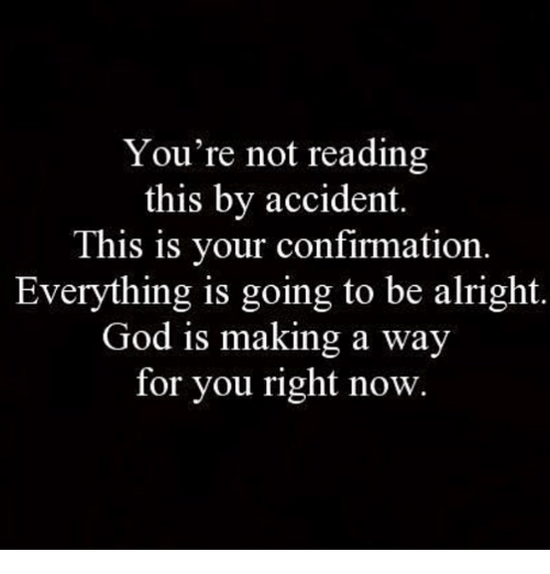 God, Memes, and Alright: You're not reading  this by accident.  This is your confirmation  Everything is going to be alright.  God is making a way  for you right now.
