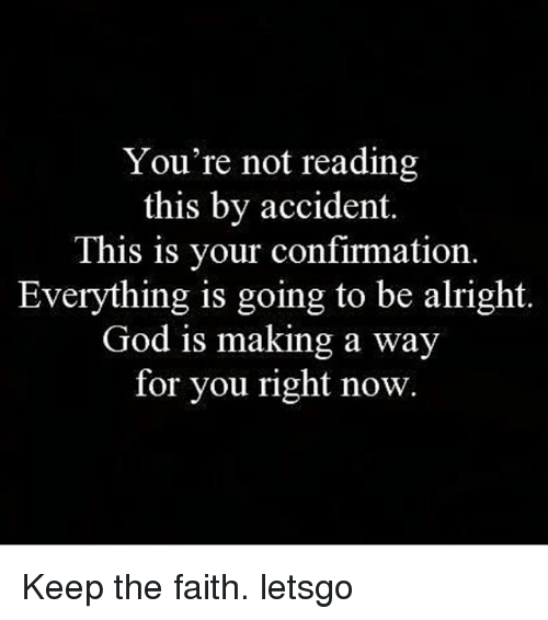 Keep The Faith: You're not reading  this by accident.  This is your confirmation  Everything is going to be alright  God is making a way  for you right now Keep the faith. letsgo