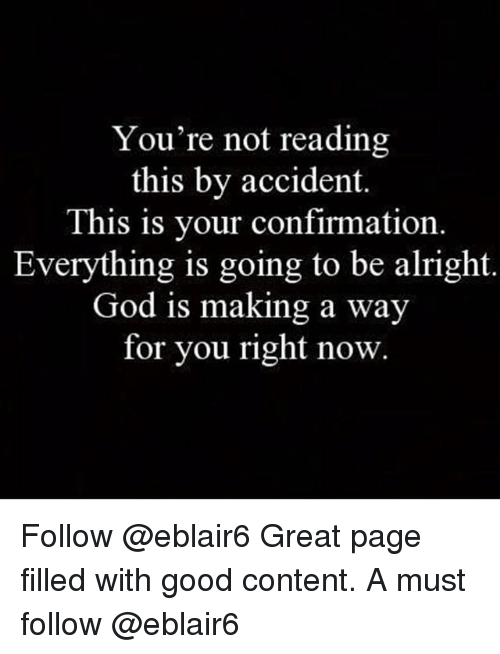 God, Memes, and Good: You're not reading  this by accident.  This is your confirmation  Everything is going to be alright  God is making a way  for you right now. Follow @eblair6 Great page filled with good content. A must follow @eblair6