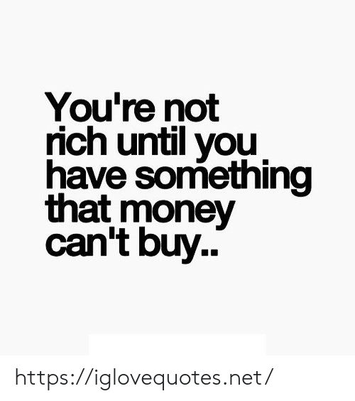 Money Cant Buy: You're not  rich until you  have something  that money  can't buy.. https://iglovequotes.net/