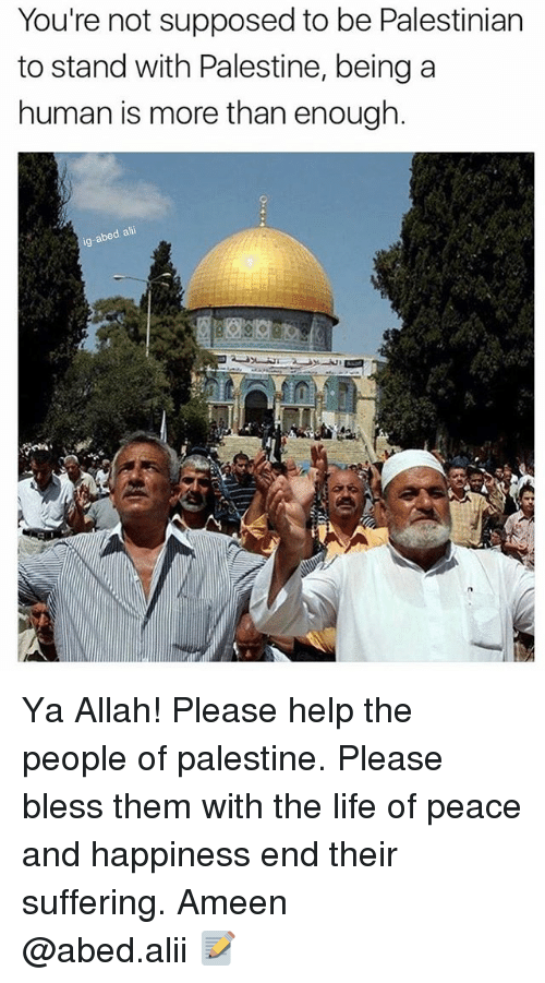 palestine: You're not supposed to be Palestinian  to stand with Palestine, beinga  human is more than enough.  d alii  ig-abe Ya Allah! Please help the people of palestine. Please bless them with the life of peace and happiness end their suffering. Ameen ▃▃▃▃▃▃▃▃▃▃▃▃▃▃▃▃▃▃▃▃ @abed.alii 📝