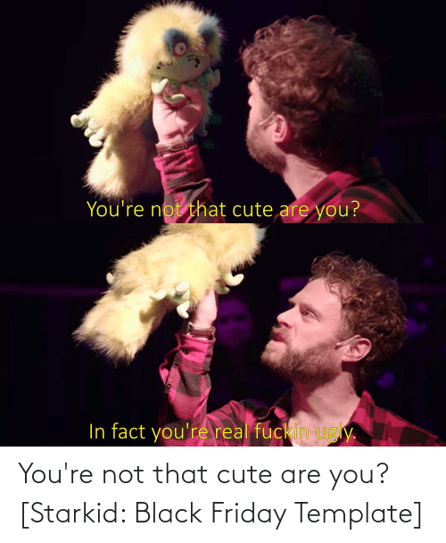 Black Friday: You're not that cute are you? [Starkid: Black Friday Template]