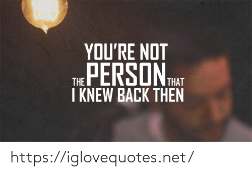 Back Then: YOU'RE NOT  THE PERSON HAT  I KNEW BACK THEN https://iglovequotes.net/