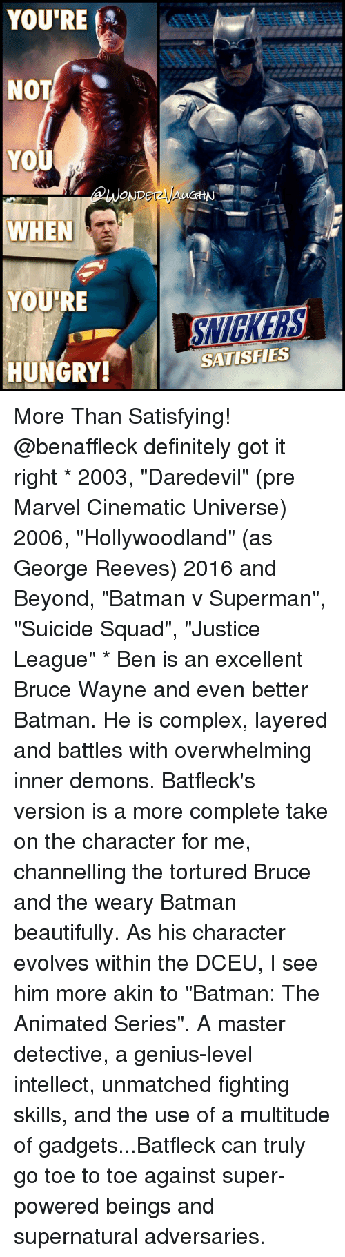 "Youre Not You When Youre Hungry: YOU'RE  NOT  YOU  WHEN  YOURE  HUNGRY!  GHN  SATISFIES More Than Satisfying! @benaffleck definitely got it right * 2003, ""Daredevil"" (pre Marvel Cinematic Universe) 2006, ""Hollywoodland"" (as George Reeves) 2016 and Beyond, ""Batman v Superman"", ""Suicide Squad"", ""Justice League"" * Ben is an excellent Bruce Wayne and even better Batman. He is complex, layered and battles with overwhelming inner demons. Batfleck's version is a more complete take on the character for me, channelling the tortured Bruce and the weary Batman beautifully. As his character evolves within the DCEU, I see him more akin to ""Batman: The Animated Series"". A master detective, a genius-level intellect, unmatched fighting skills, and the use of a multitude of gadgets...Batfleck can truly go toe to toe against super-powered beings and supernatural adversaries."