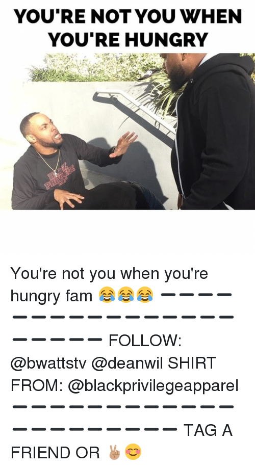 Youre Not You When Youre Hungry: YOU'RE NOT YOU WHEN  YOU'RE HUNGRY You're not you when you're hungry fam 😂😂😂 ➖➖➖➖➖➖➖➖➖➖➖➖➖➖➖➖➖➖➖➖➖ FOLLOW: @bwattstv @deanwil SHIRT FROM: @blackprivilegeapparel ➖➖➖➖➖➖➖➖➖➖➖➖➖➖➖➖➖➖➖➖➖ TAG A FRIEND OR ✌🏽😊