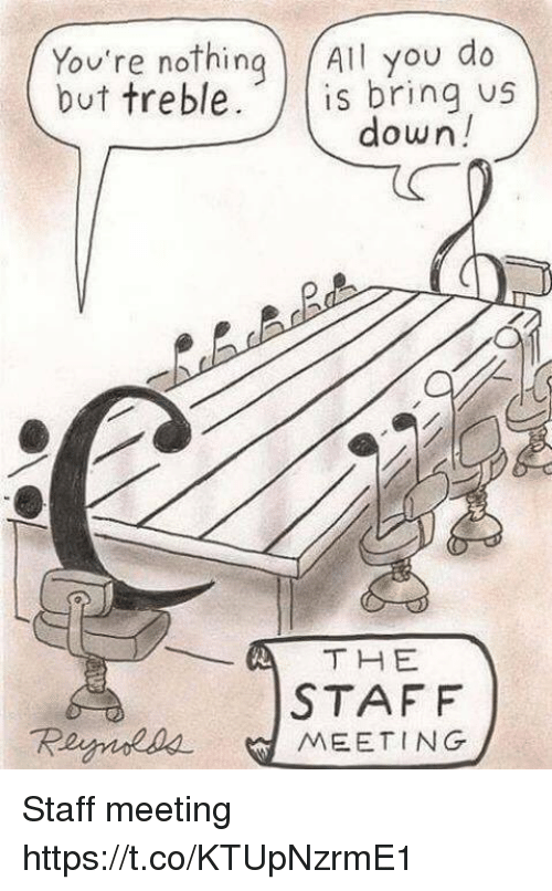 Staff Meeting: You're nothing All you do  but treble. s bring us  down!  STAFF  Reynoaa MEETING Staff meeting https://t.co/KTUpNzrmE1