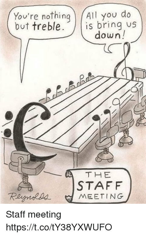 Staff Meeting: You're nothing All you do  ov're noThin  but treble.  bring us  down!  STAFF  Reymoaa MEETING Staff meeting https://t.co/tY38YXWUFO
