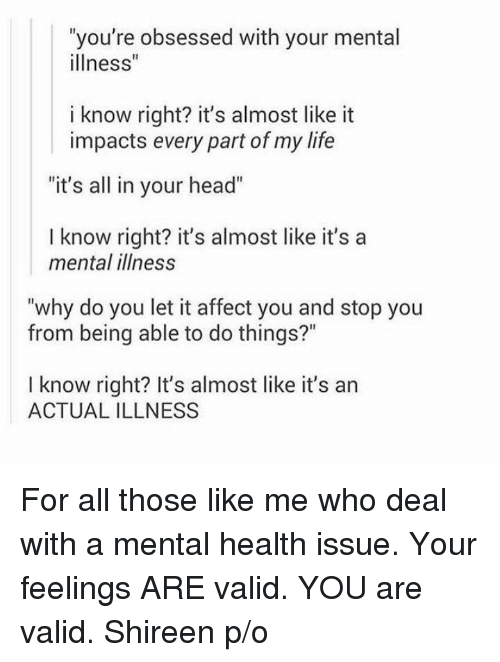 """Memes, Affect, and 🤖: """"you're obsessed with your mental  illness""""  i know right? it's almost like it  impacts every part of my life  """"it's all in your head""""  I know right? it's almost like it's a  mental illness  """"why do you let it affect you and stop you  from being able to do things?""""  I know right? It's almost like it's an  ACTUAL ILLNESS For all those like me who deal with a mental health issue. Your feelings ARE valid. YOU are valid.  Shireen p/o"""