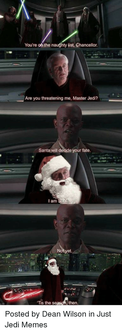 Jedi, Memes, and Star Wars: You're oh the naughty list, Chancellor  Are you threatening me, Master Jedi?  Santa will deide your fate.  l am  Tis the  then Posted by Dean Wilson in Just Jedi Memes