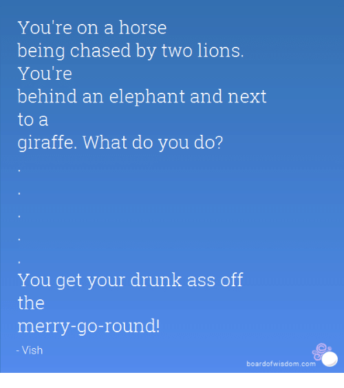 Ass, Dank, and Drunk: You're on a horse  being chased by two lions.  You're  behind an elephant and next  to a  giraffe. What do you do?  You get your drunk ass off  the  merry-go-round!  Vish  board of wisdom com