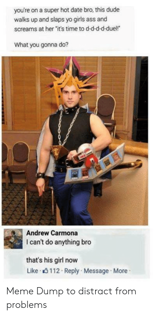 """His Girl: you're on a super hot date bro, this dude  walks up and slaps yo girls ass and  screams at her """"it's time to d-d-d-d-duel!  What you gonna do?  Andrew Carmona  I can't do anything bro  that's his girl now  Like 3112 Reply Message More Meme Dump to distract from problems"""