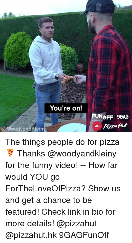 9gag, Funny, and Memes: You're on!  FUNeFF 9GAG  Pizza Hhut  oodyandKlein The things people do for pizza 🍕 Thanks @woodyandkleiny for the funny video! -- How far would YOU go ForTheLoveOfPizza? Show us and get a chance to be featured! Check link in bio for more details! @pizzahut @pizzahut.hk 9GAGFunOff