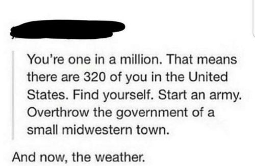 The Weather: You're one in a million. That means  there are 320 of you in the United  States. Find yourself. Start an army.  Overthrow the government of a  small midwestern town.  And now, the weather.