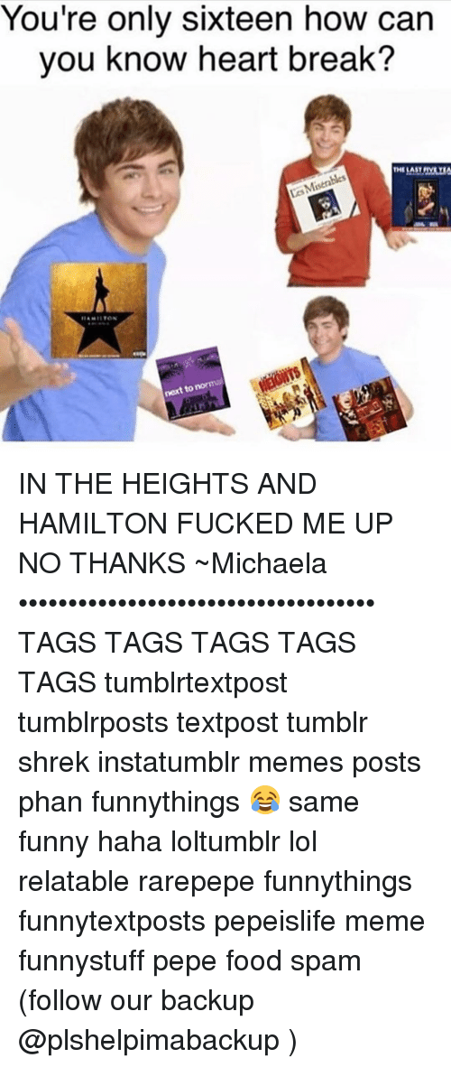 in the heights: You're only sixteen how can  you know heart break?  next norma  to IN THE HEIGHTS AND HAMILTON FUCKED ME UP NO THANKS ~Michaela •••••••••••••••••••••••••••••••••••• TAGS TAGS TAGS TAGS TAGS tumblrtextpost tumblrposts textpost tumblr shrek instatumblr memes posts phan funnythings 😂 same funny haha loltumblr lol relatable rarepepe funnythings funnytextposts pepeislife meme funnystuff pepe food spam (follow our backup @plshelpimabackup )