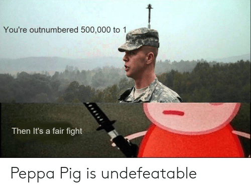 peppa pig: You're outnumbered 500,000 to 1  Then It's a fair fight Peppa Pig is undefeatable