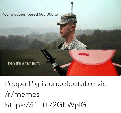 peppa pig: You're outnumbered 500,000 to 1  Then It's a fair fight Peppa Pig is undefeatable via /r/memes https://ift.tt/2GKWplG