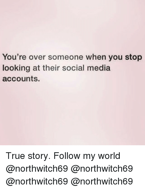 Memes, Social Media, and True: You're over someone when you stop  looking at their social media  accounts. True story. Follow my world @northwitch69 @northwitch69 @northwitch69 @northwitch69