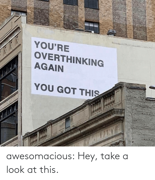 Look At This: YOU'RE  OVERTHINKING  AGAIN  YOU GOT THIS awesomacious:  Hey, take a look at this.