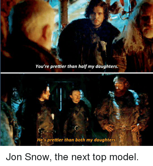 next top model: You're prettier than half my daughters  He's prettier than both my daughters Jon Snow, the next top model.