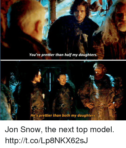 next top model: You're prettier than half my daughters  He's prettier than both my daughters Jon Snow, the next top model. http://t.co/Lp8NKX62sJ